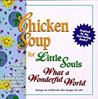 Chicken Soup For Little Souls: What A Wonderful World - Songs To Celebrate The Magic Of Life