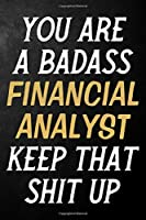 You Are A Badass Financial Analyst Keep That Shit Up: Financial Analyst Journal / Notebook / Appreciation Gift / Alternative To a Card For Financial Analysts ( 6 x 9 -120 Blank Lined Pages )