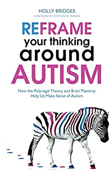 Reframe Your Thinking Around Autism: How the Polyvagal Theory and Brain Plasticity Help Us Make Sense of Autism by [Bridges, Holly]