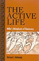 The Active Life: Miller's Metaphysics Of Democracy (S U N Y SERIES IN THE PHILOSOPHY OF THE SOCIAL SCIENCES)