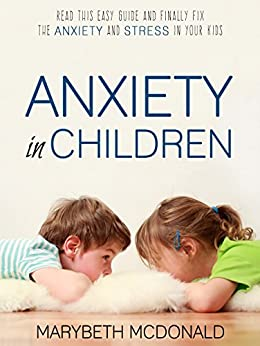 Anxiety in Children: Read This Easy Guide and Finally Fix the Anxiety and Stress in Your Kids by [MCDONALD, MARYBETH]