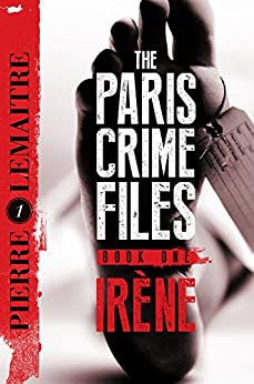 [Lemaitre, Pierre]のIrène: The Gripping Opening to The Paris Crime Files (Verhoeven Trilogy Book 1) (English Edition)