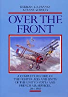 Over the Front: A Complete Record of the Fighter Aces and Units of the United States and French Air Services, 1914-1918