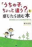 「うちの子、ちょっと違う?」と感じたら読む本―子どものいいところを伸ばす育て方