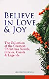 Believe in Love & Joy: The Collection of the Greatest Christmas Novels, Stories, Carols & Legends (Illustrated Edition): Silent Night, The Three Kings, ... The Tale of Peter Rabbit… (English Edition)