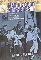 Making Good Neighbors: Civil Rights, Liberalism, and Integration in Postwar Philadelphia
