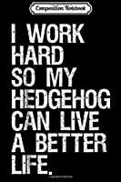 Composition Notebook: I Work Hard So My Hedgehog Can Live A Better Life  Journal/Notebook Blank Lined Ruled 6x9 100 Pages