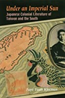 Under an Imperial Sun: Japanese Colonial Literature of Taiwan and the South