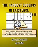 The Hardest Sudokus In Existence #15: Solve Advanced Sudoku Puzzles To Improve Your Cognitive Brain Functions And Memory ( Large Print,Suitable For Teenagers, Adults And Seniors)