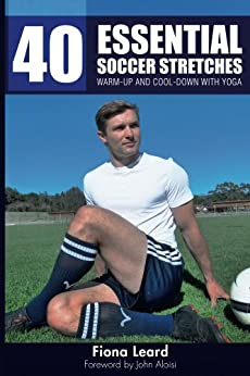 40 Essential Soccer Stretches: Warm-up and Cool-down with Yoga by [Leard, Fiona]