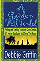 A Garden Well Tended: Finding and Tending Your God-Given Garden. It's Never Too Late. It's Never Too Soon.