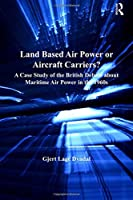 Land Based Air Power or Aircraft Carriers?: A Case Study of the British Debate about Maritime Air Power in the 1960s (Corbett Centre for Maritime Policy Studies Series)