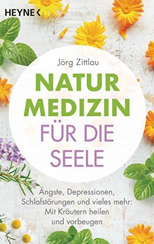 Naturmedizin für die Seele: Ängste, Depressionen, Schlafstörungen und vieles mehr: Mit Kräutern heilen und vorbeugen (German Edition)