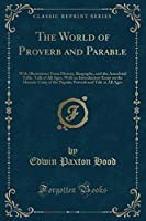 The World of Proverb and Parable: With Illustrations from History, Biography, and the Anecdotal Table-Talk of All Ages; With an Introductory Essay on the Historic Unity of the Popular Proverb and Tale in All Ages (Classic Reprint)