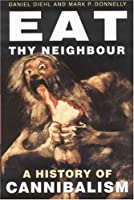 Eat Thy Neighbor: A History of Cannibalism