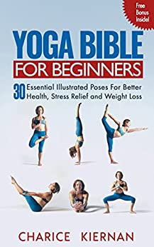 The Yoga Bible For Beginners: 30 Essential Illustrated Poses For Better Health, Stress Relief and Weight Loss by [Kiernan, Charice]