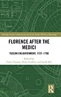 Florence After the Medici: Tuscan Enlightenment, 1737-1790 (Routledge Studies in Renaissance and Early Modern Worlds of Knowledge)