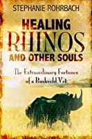Healing Rhinos and Other Souls: The Extraordinary Fortunes of a Bushveld Vet