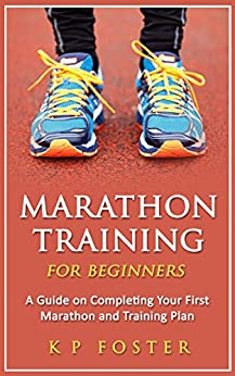 Marathon Training for Beginners: A Guide on Completing Your First Marathon and Training Plan (Marathon Training, First Marathon, Running Book 1) by [Foster, K P]