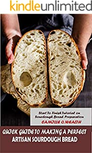 QUICK GUIDE TO MAKING A PERFECT ARTISAN SOURDOUGH BREAD: Start to Finish Tutorial on Sourdough Bread Preparation (English Edition)