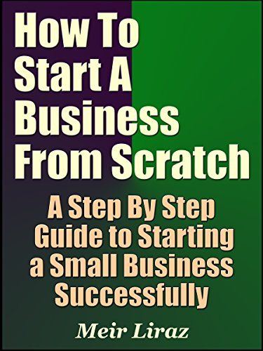 How to Start a Business From Scratch: A Step By Step Guide to Starting a Small Business Successfully (Starting A Business Book 4) (English Edition)