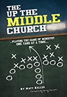 The Up the Middle Church: Playing the Game of Ministry One Yard at a Time...