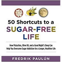50 Shortcuts to a Sugar-Free Life: How Pistachios, Olive Oil, and a Good Night's Sleep Can Help You Overcome Sugar Addiction for a Longer, Healthier Life