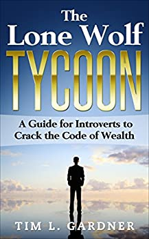 The Lone Wolf Tycoon: A Guide For Introverts to Crack the Code of Wealth by [Gardner, Tim L.]