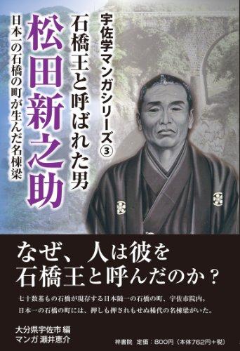 石橋王と呼ばれた男松田新之助―日本一の石橋の町が生んだ名棟梁 (宇佐学マンガシリーズ)