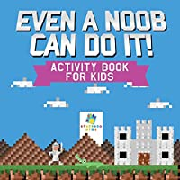 Even a Noob Can Do It! Activity Book for Kids