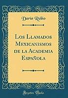 Los Llamados Mexicanismos de la Academia Española (Classic Reprint)