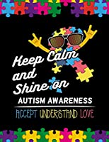 Keep Calm and Shine on Autism Awareness Accept Understand Love: Autism Awareness Journal / Notebook Wide Rule Lined 8.5x11' 110 Lines Pages