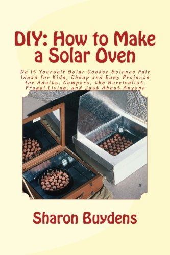 Download Diy - How to Make a Solar Oven: Do It Yourself Solar Cooker Science Fair Ideas for Kids, Cheap and Easy Projects for Adults, Campers, the Survivalist, Frugal Living, and Just About Anyone 1515302040