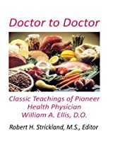 Doctor to Doctor: Classic Teachings of Pioneer Health Physician William A. Ellis, D.O.