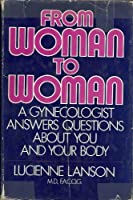 From Woman to Woman: A Gynecologists Answers Questions About You and Your Body