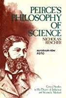 Peirce's Philosophy of Science: Critical Studies in His Theory of Induction & Scientific Method
