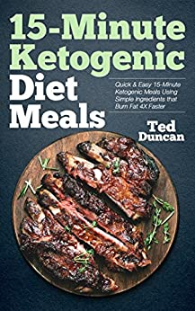 15-Minute Ketogenic Diet Meals: Quick & Easy 15-Minute Ketogenic Meals Using Simple Ingredients That Burn Fat 4x Faster by [Duncan, Ted]