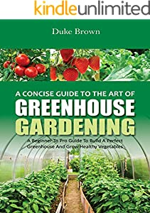 A Concise Beginners Guide to the Art of Greenhouse Gardening: A Beginner to Pro Guide to Build a Perfect Greenhouse and Grow Healthy Vegetables (English Edition)