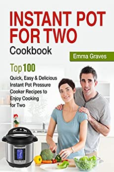 Instant Pot For Two Cookbook: Top 100 Quick, Easy & Delicious Instant Pot Pressure Cooker Recipes to Enjoy Cooking for Two by [Graves, Emma]