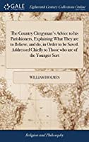 The Country Clergyman's Advice to His Parishioners, Explaining What They Are to Believe, and Do, in Order to Be Saved. Addressed Chiefly to Those Who Are of the Younger Sort