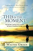 This Is the Moment!: How One Man's Yearlong Journey Captured the Power of Extraordinary Gratitude