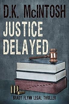 Justice Delayed: A Brady Flynn Novel: Brady Flynn Legal Thriller Series Book 4 by [McIntosh, D.K.]
