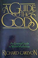 A Guide to the Gods: An Essential Guide to World Mythology
