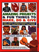 Amazing Projects & Fun Things to Make, Do & Give: Two Fantastic Books in a Box: The Ultimate Rainy-Day Collection With 220 Exciting Step-by-Step Projects Shown in over 3400 Photographs