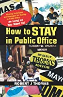 How To Stay In Public Office: Winning Techniques And Strategies For Staying In Public Office