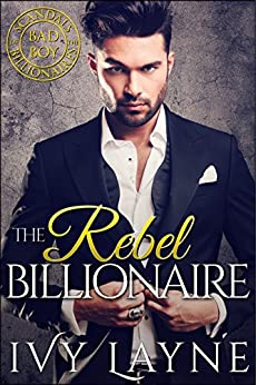 The Rebel Billionaire (Scandals of the Bad Boy Billionaires Book 5) by [Layne, Ivy]
