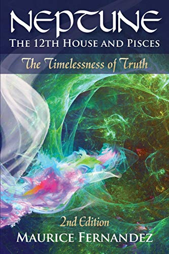 Neptune, the 12th House, and Pisces - 2nd Edition: The Timelessness of Truth