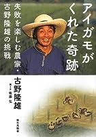 アイガモがくれた奇跡 失敗を楽しむ農家・古野隆雄の挑戦