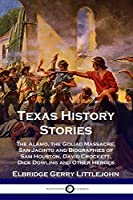 Texas History Stories: The Alamo, the Goliad Massacre, San Jacinto and Biographies of Sam Houston, David Crockett, Dick Dowling and Other Heroes