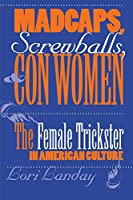 Madcaps, Screwballs, and Con Women: The Female Trickster in American Culture (Feminist Cultural Studies, the Media, and Political Culture)